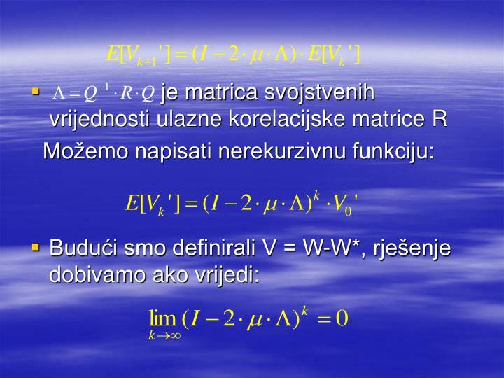 je matrica svojstvenih vrijednosti ulazne korelacijske matrice R