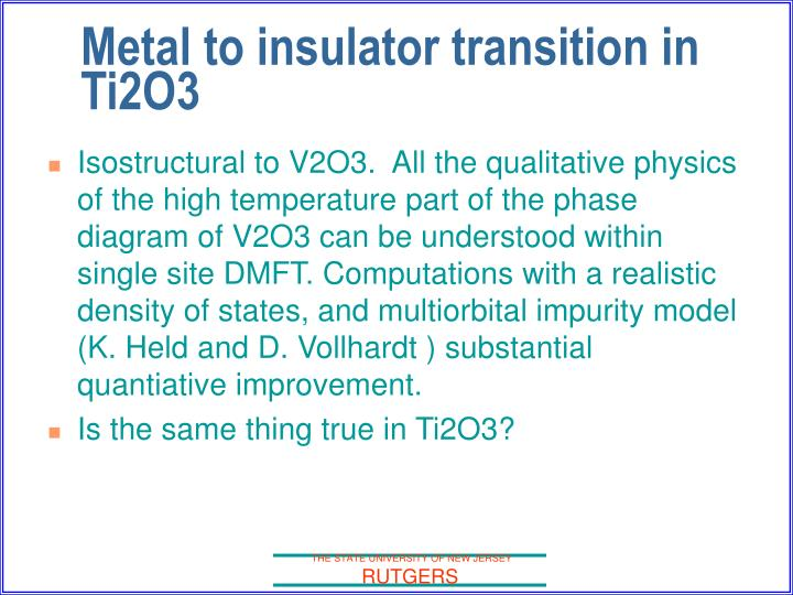 Isostructural to V2O3.  All the qualitative physics of the high temperature part of the phase diagram of V2O3 can be understood within single site DMFT. Computations with a realistic density of states, and multiorbital impurity model (K. Held and D. Vollhardt ) substantial quantiative improvement.