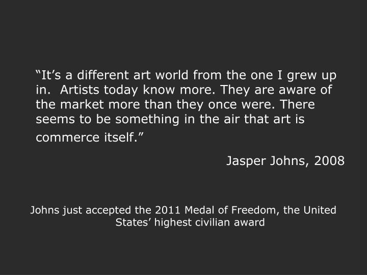 """It's a different art world from the one I grew up in.  Artists today know more. They are aware of the market more than they once were. There seems to be something in the air that art is commerce itself."""