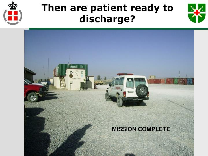 Then are patient ready to discharge?