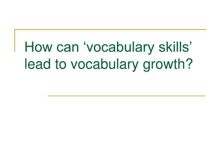 How can 'vocabulary skills' lead to vocabulary growth?