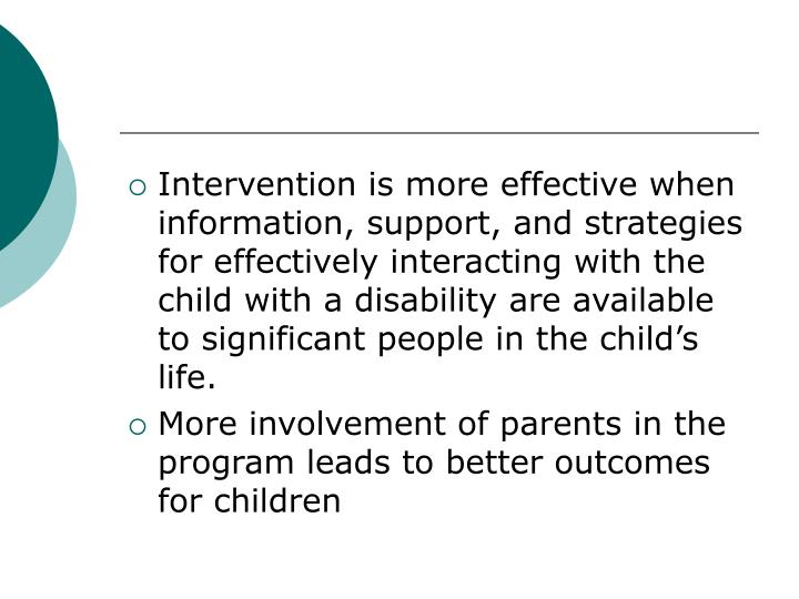 Intervention is more effective when information, support, and strategies for effectively interacting with the child with a disability are available to significant people in the child's life.