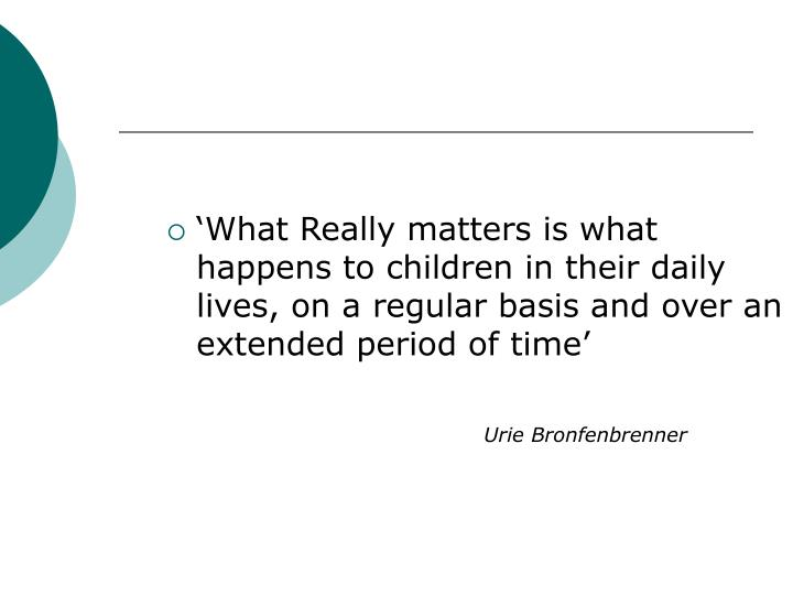 'What Really matters is what happens to children in their daily lives, on a regular basis and over an extended period of time'