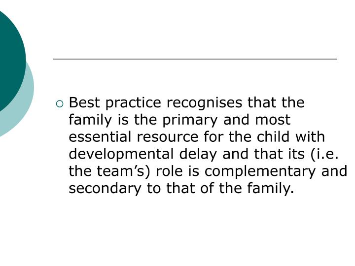 Best practice recognises that the family is the primary and most essential resource for the child with developmental delay and that its (i.e. the team's) role is complementary and secondary to that of the family.