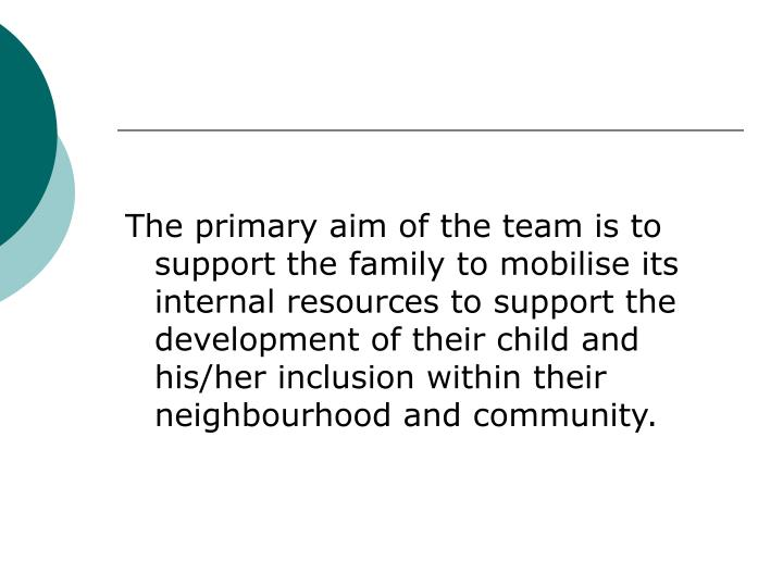 The primary aim of the team is to support the family to mobilise its internal resources to support the development of their child and his/her inclusion within their neighbourhood and community.