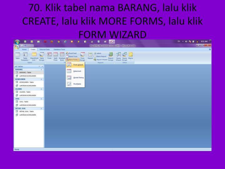 70. Klik tabel nama BARANG, lalu klik CREATE, lalu klik MORE FORMS, lalu klik FORM WIZARD