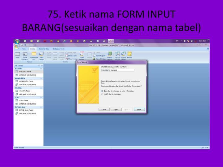 75. Ketik nama FORM INPUT BARANG(sesuaikan dengan nama tabel)