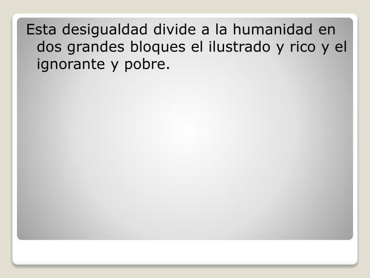 Esta desigualdad divide a la humanidad en dos grandes bloques el ilustrado y rico y el ignorante y pobre.