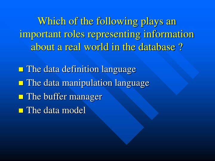 Which of the following plays an important roles representing information about a real world in the database ?