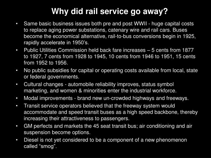 Same basic business issues both pre and post WWII - huge capital costs to replace aging power substations, catenary wire and rail cars. Buses become the economical alternative, rail-to-bus conversions begin in 1925, rapidly accelerate in 1950's.