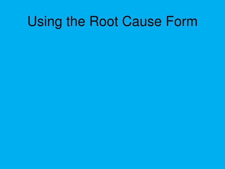 Using the Root Cause Form