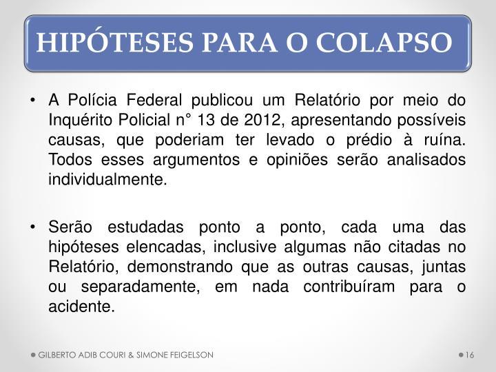 A Polcia Federal publicou um Relatrio por meio do Inqurito Policial n 13 de 2012, apresentando possveis causas, que poderiam ter levado o prdio  runa.  Todos esses argumentos e opinies sero analisados individualmente