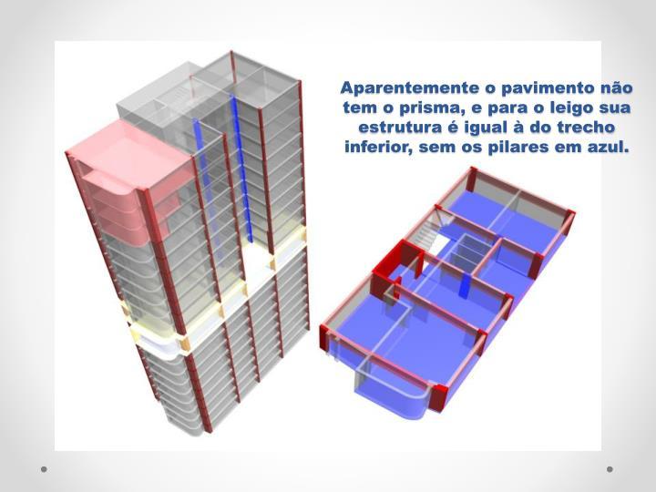 Aparentemente o pavimento no tem o prisma, e para o leigo sua estrutura  igual  do trecho inferior, sem os pilares em azul.