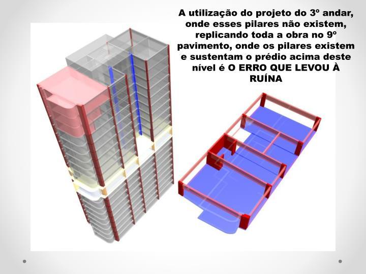 A utilizao do projeto do 3 andar, onde esses pilares no existem, replicando toda a obra no 9 pavimento, onde os pilares existem e sustentam o prdio acima deste nvel  O ERRO QUE LEVOU  RUNA