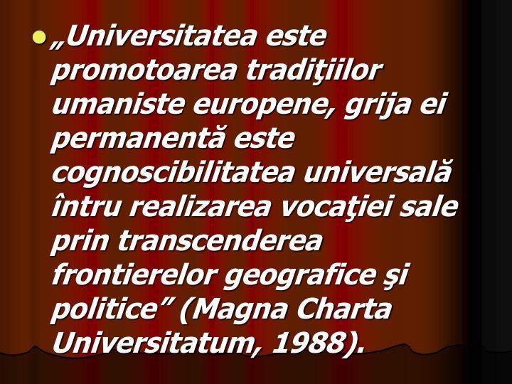 """""""Universitatea este promotoarea tradiţiilor umaniste europene, grija ei permanentă este cognoscibilitatea universală întru realizarea vocaţiei sale prin transcenderea frontierelor geografice şi politice"""" (Magna Charta"""