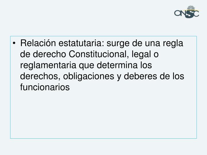 Relación estatutaria: surge de una regla de derecho Constitucional, legal o reglamentaria que determina los derechos, obligaciones y deberes de los funcionarios