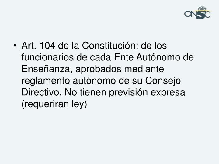 Art. 104 de la Constitución: de los funcionarios de cada Ente Autónomo de Enseñanza, aprobados mediante reglamento autónomo de su Consejo Directivo. No tienen previsión expresa (requeriran ley)