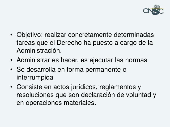 Objetivo: realizar concretamente determinadas tareas que el Derecho ha puesto a cargo de la Administración.