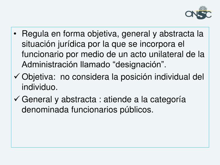 """Regula en forma objetiva, general y abstracta la situación jurídica por la que se incorpora el funcionario por medio de un acto unilateral de la Administración llamado """"designación""""."""