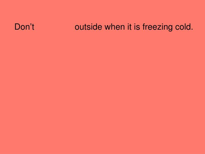 Don't                 outside when it is freezing cold.