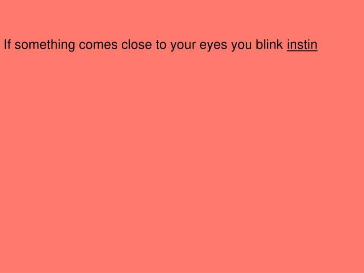 If something comes close to your eyes you blink