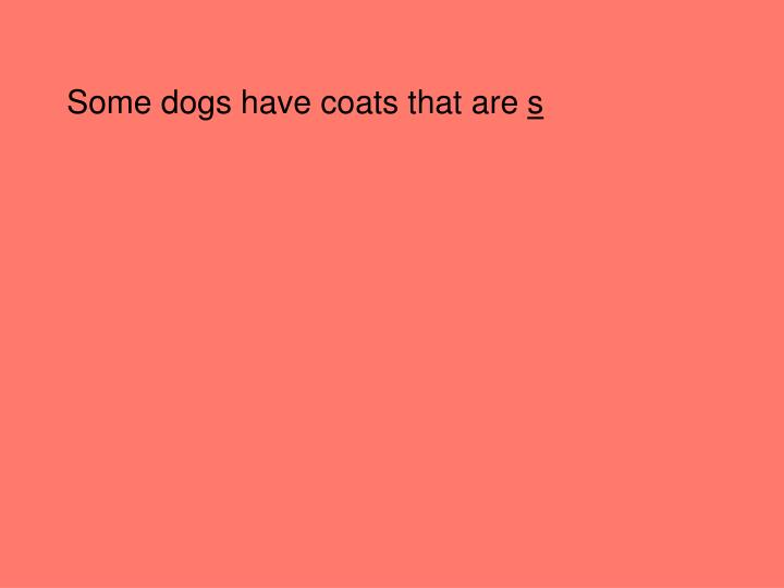 Some dogs have coats that are