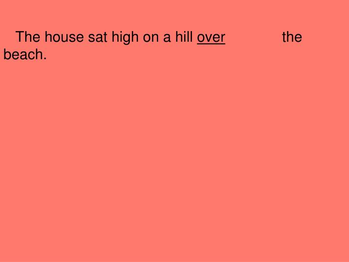 The house sat high on a hill