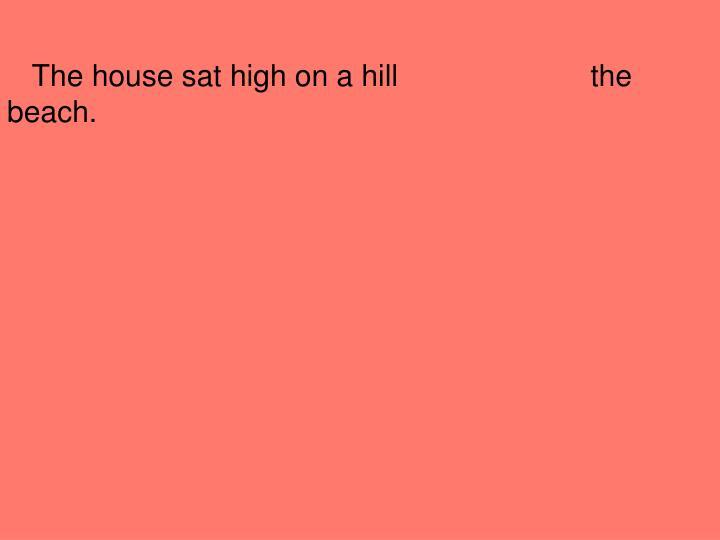 The house sat high on a hill                       the beach.