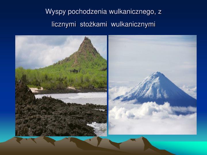 Wyspy pochodzenia wulkanicznego, z licznymi stożkami wulkanicznymi