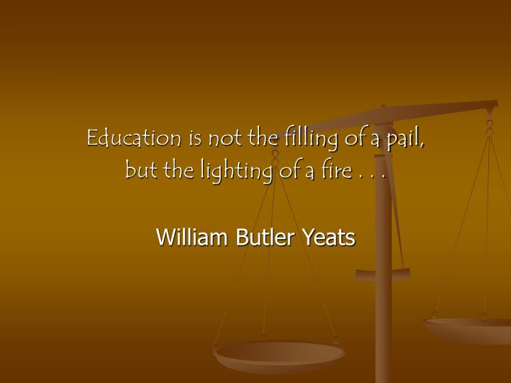 Education is not the filling of a pail,