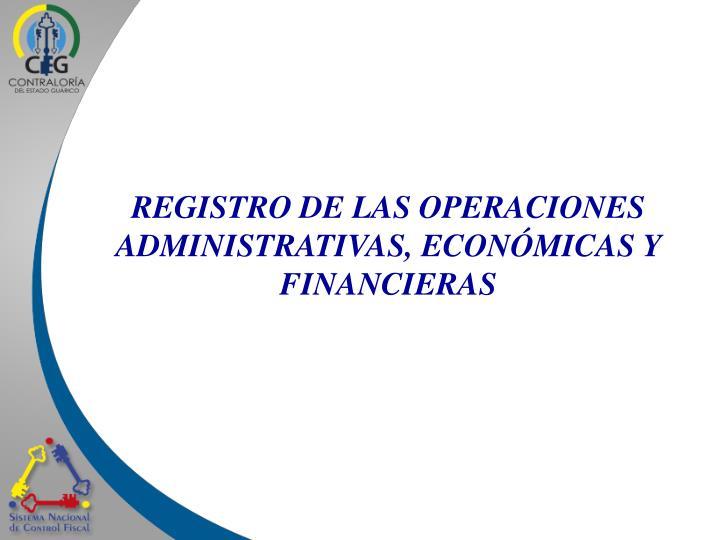 REGISTRO DE LAS OPERACIONES ADMINISTRATIVAS, ECONÓMICAS Y FINANCIERAS