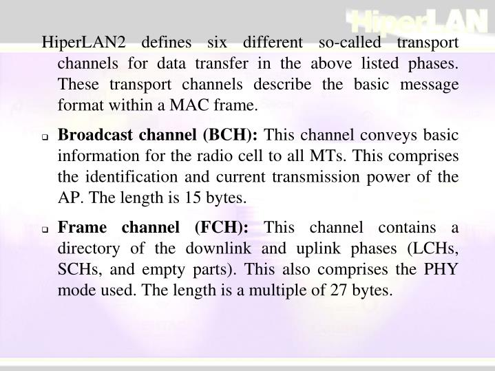 HiperLAN2 defines six different so-called transport channels for data transfer in the above listed phases. These transport channels describe the basic message format within a MAC frame.