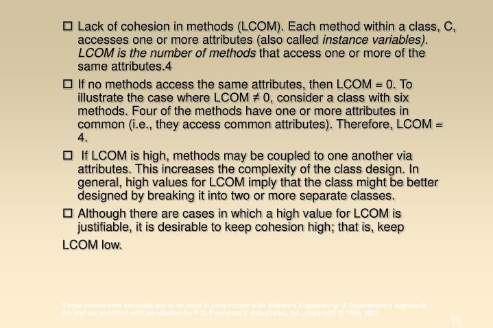 Lack of cohesion in methods (LCOM). Each method within a class, C, accesses one or more attributes (also called