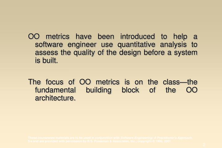 OO metrics have been introduced to help a software engineer use quantitative analysis to assess the quality of the design before a system is built.