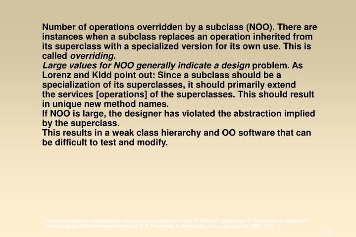 Number of operations overridden by a subclass (NOO). There are instances when a subclass replaces an operation inherited from its superclass with a specialized version for its own use. This is called