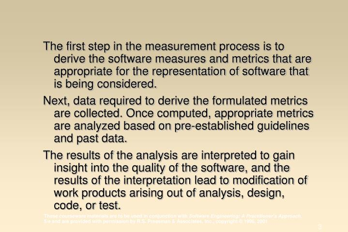 The first step in the measurement process is to derive the software measures and metrics that are appropriate for the representation of software that is being considered.