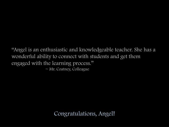 """Angel is an enthusiastic and knowledgeable teacher. She has a wonderful ability to connect with students and get them engaged with the learning process."""