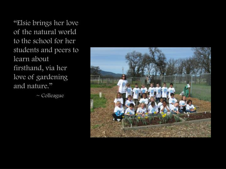 """Elsie brings her love of the natural world to the school for her students and peers to learn about firsthand, via her love of gardening and nature."""