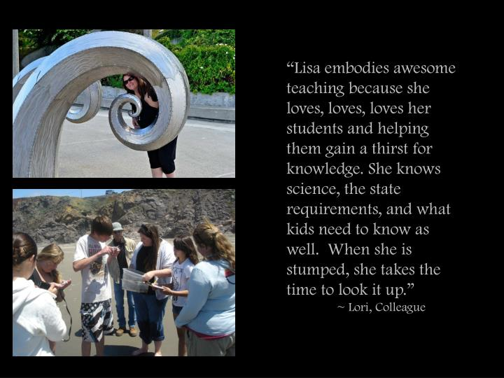 """Lisa embodies awesome teaching because she loves, loves, loves her students and helping them gain a thirst for knowledge. She knows science, the state requirements, and what kids need to know as well.  When she is stumped, she takes the time to look it up."""