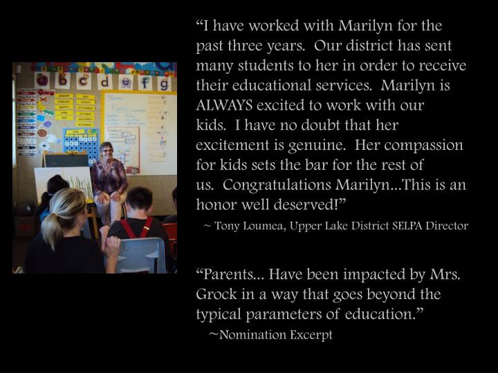 """I have worked with Marilyn for the past three years.  Our district has sent many students to her in order to receive their educational services.  Marilyn is ALWAYS excited to work with our kids.  I have no doubt that her excitement is genuine.  Her compassion for kids sets the bar for the rest of us.  Congratulations Marilyn...This is an honor well deserved!"""