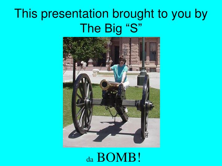 "This presentation brought to you by The Big ""S"""