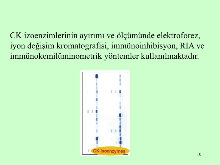 CK izoenzimlerinin ayırımı ve ölçümünde elektroforez, iyon değişim kromatografisi, immünoinhibisyon, RIA ve immünokemilüminometrik yöntemler kullanılmaktadır.