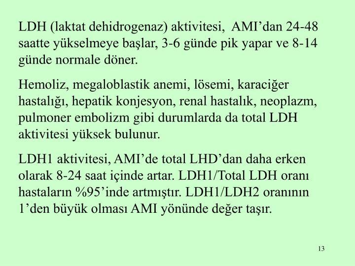 LDH (laktat dehidrogenaz) aktivitesi,  AMI'dan 24-48 saatte yükselmeye başlar, 3-6 günde pik yapar ve 8-14 günde normale döner.