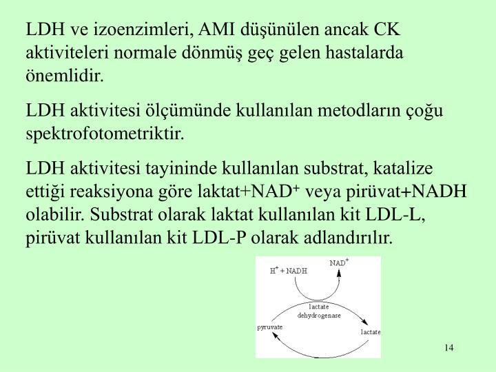 LDH ve izoenzimleri, AMI düşünülen ancak CK aktiviteleri normale dönmüş geç gelen hastalarda önemlidir.