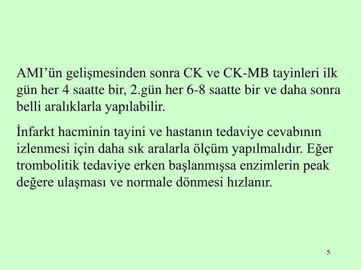AMI'ün gelişmesinden sonra CK ve CK-MB tayinleri ilk gün her 4 saatte bir, 2.gün her 6-8 saatte bir ve daha sonra belli aralıklarla yapılabilir.