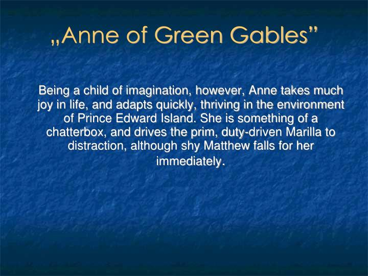 Being a child of imagination, however, Anne takes much joy in life, and adapts quickly, thriving in the environment of Prince Edward Island. She is something of a chatterbox, and drives the prim, duty-driven Marilla to distraction, although shy Matthew falls for her immediately