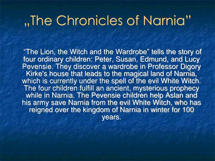 """The Lion, the Witch and the Wardrobe"" tells the story of four ordinary children: Peter, Susan, Edmund, and Lucy Pevensie. They discover a wardrobe in Professor Digory Kirke's house that leads to the magical land of Narnia, which is currently under the spell of the evil White Witch. The four children fulfill an ancient, mysterious prophecy while in Narnia. The Pevensie children help Aslan and his army save Narnia from the evil White Witch, who has reigned over the kingdom of Narnia in winter for 100 years."