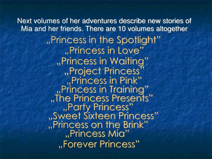 Next volumes of her adventures describe new stories of Mia and her friends. There are 10 volumes altogether