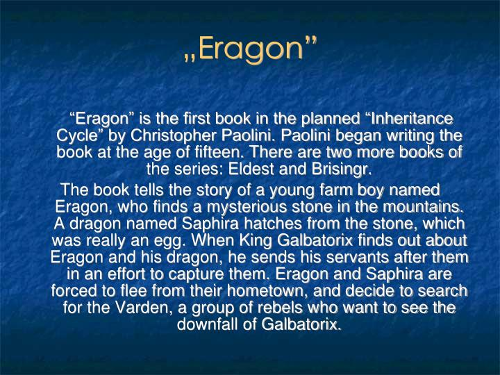 """Eragon"" is the first book in the planned ""Inheritance Cycle"" by Christopher Paolini. Paolini began writing the book at the age of fifteen. There are two more books of the series: Eldest and Brisingr"