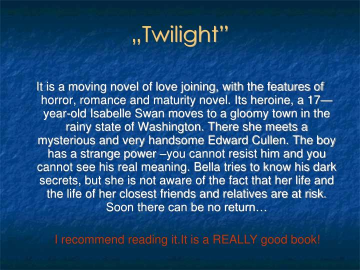 It is a moving novel of love joining, with the features of horror, romance and maturity novel. Its heroine, a 17—year-old Isabelle Swan moves to a gloomy town in the rainy state of Washington. There she meets a mysterious and very handsome Edward Cullen. The boy has a strange power –you cannot resist him and you cannot see his real meaning. Bella tries to know his dark secrets, but she is not aware of the fact that her life and the life of her closest friends and relatives are at risk. Soon there can be no return…